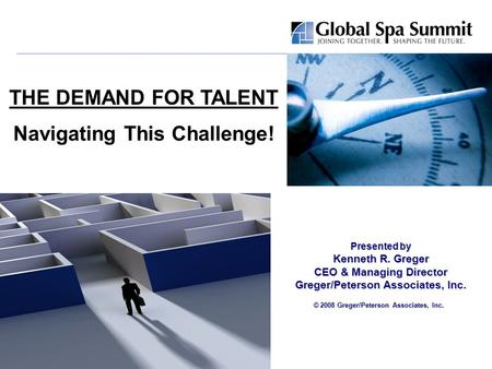 Presented by Kenneth R. Greger CEO & Managing Director Greger/Peterson Associates, Inc. © 2008 Greger/Peterson Associates, Inc. THE DEMAND FOR TALENT Navigating.