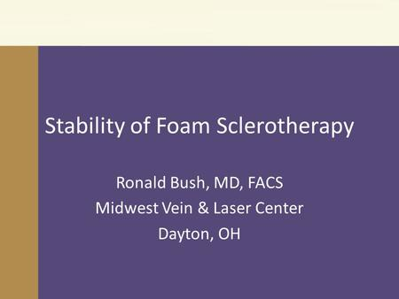 Stability of Foam Sclerotherapy Ronald Bush, MD, FACS Midwest Vein & Laser Center Dayton, OH.