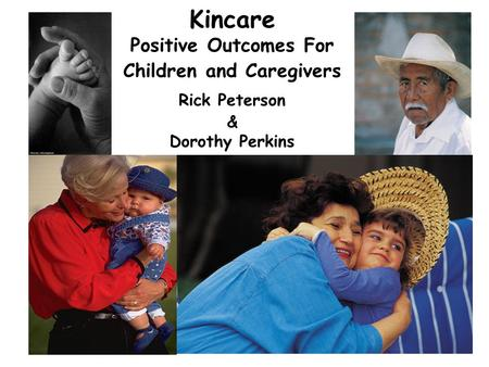 1 Kincare Positive Outcomes For Children and Caregivers Rick Peterson & Dorothy Perkins.