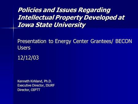 Policies and Issues Regarding Intellectual Property Developed at Iowa State University Presentation to Energy Center Grantees/ BECON Users 12/12/03 Kenneth.