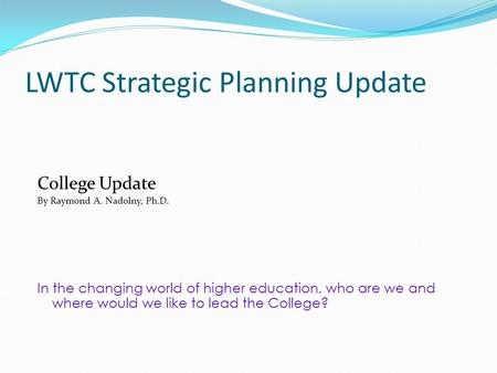 LWTC Strategic Planning Update College Update By Raymond A. Nadolny, Ph.D. In the changing world of higher education, who are we and where would we like.