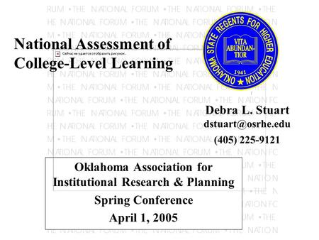 Oklahoma Association for Institutional Research & Planning Spring Conference April 1, 2005 National Assessment of College-Level Learning Debra L. Stuart.