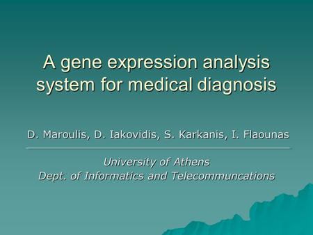 A gene expression analysis system for medical diagnosis D. Maroulis, D. Iakovidis, S. Karkanis, I. Flaounas D. Maroulis, D. Iakovidis, S. Karkanis, I.