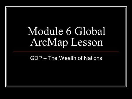 Module 6 Global ArcMap Lesson GDP – The Wealth of Nations.