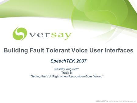 "© 2002 – 2007 Versay Solutions, LLC. All rights reserved. Building Fault Tolerant Voice User Interfaces SpeechTEK 2007 Tuesday, August 21 Track B ""Getting."