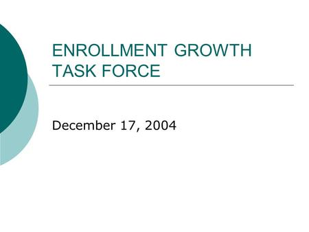 ENROLLMENT GROWTH TASK FORCE December 17, 2004. COMMITTEE MEMBERS Co-Chairs – Greg Key and Dan Burcham THANK YOU  Maude Bigford  Sandy Britton  Matt.