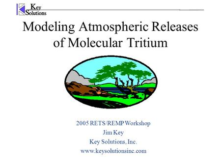 Modeling Atmospheric Releases of Molecular Tritium 2005 RETS/REMP Workshop Jim Key Key Solutions, Inc. www.keysolutionsinc.com.