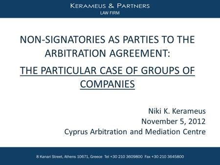 Niki K. Kerameus November 5, 2012 Cyprus Arbitration and Mediation Centre NON-SIGNATORIES AS PARTIES TO THE ARBITRATION AGREEMENT: THE PARTICULAR CASE.