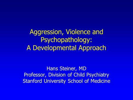 Aggression, Violence and Psychopathology: A Developmental Approach Hans Steiner, MD Professor, Division of Child Psychiatry Stanford University School.