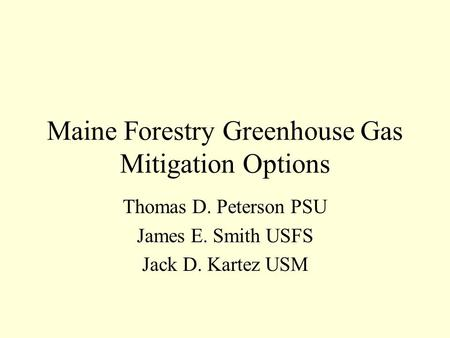 Maine Forestry Greenhouse Gas Mitigation Options Thomas D. Peterson PSU James E. Smith USFS Jack D. Kartez USM.