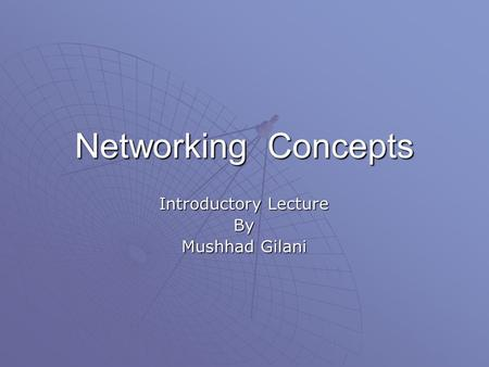 Networking Concepts Introductory Lecture By Mushhad Gilani.
