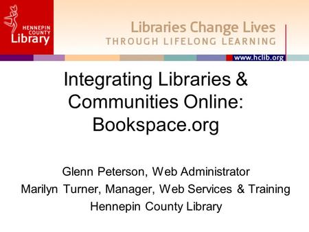 Integrating Libraries & Communities Online: Bookspace.org Glenn Peterson, Web Administrator Marilyn Turner, Manager, Web Services & Training Hennepin County.