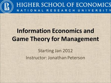 Information Economics and Game Theory for Management Starting Jan 2012 Instructor: Jonathan Peterson.