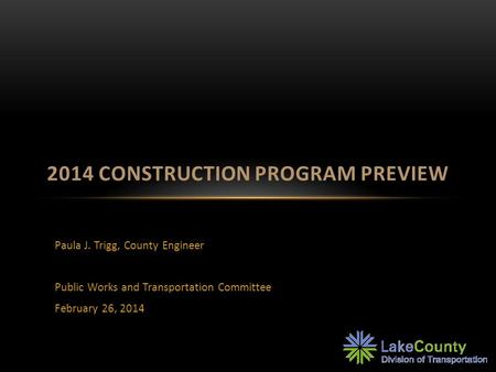Paula J. Trigg, County Engineer Public Works and Transportation Committee February 26, 2014 2014 CONSTRUCTION PROGRAM PREVIEW.