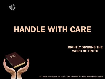"HANDLE WITH CARE RIGHTLY DIVIDING THE WORD OF TRUTH An Equipping Class based on ""How to Study Your Bible"" © Precept Ministries International."