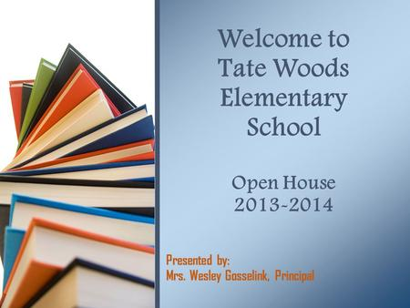Presented by: Mrs. Wesley Gosselink, Principal Welcome to Tate Woods Elementary School Open House 2013-2014.