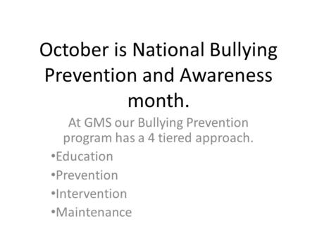 October is National Bullying Prevention and Awareness month. At GMS our Bullying Prevention program has a 4 tiered approach. Education Prevention Intervention.