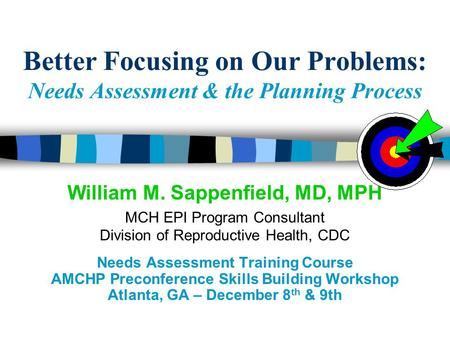 Better Focusing on Our Problems: Needs Assessment & the Planning Process William M. Sappenfield, MD, MPH MCH EPI Program Consultant Division of Reproductive.