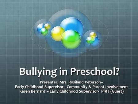 Bullying in Preschool? Presenter: Mrs. Rosiland Peterson~ Early Childhood Supervisor - Community & Parent Involvement Karen Bernard ~ Early Childhood Supervisor-