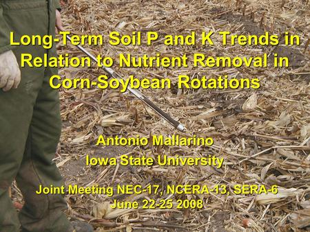 Long-Term Soil P and K Trends in Relation to Nutrient Removal in Corn-Soybean Rotations Antonio Mallarino Iowa State University Joint Meeting NEC-17, NCERA-13,