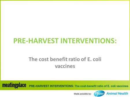 PRE-HARVEST INTERVENTIONS: The cost benefit ratio of E. coli vaccines.