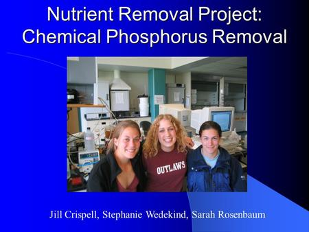 Nutrient Removal Project: Chemical Phosphorus Removal Jill Crispell, Stephanie Wedekind, Sarah Rosenbaum.