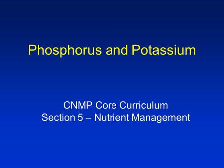 Phosphorus and Potassium CNMP Core Curriculum Section 5 – Nutrient Management.