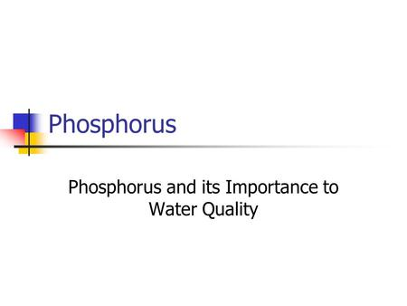 Phosphorus Phosphorus and its Importance to Water Quality.