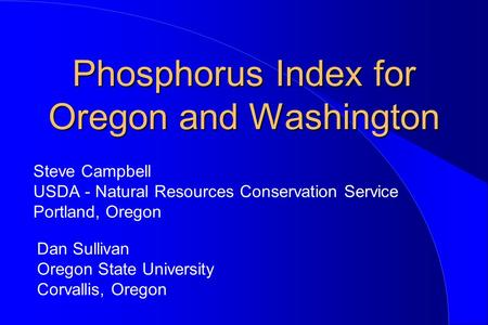 Phosphorus Index for Oregon and Washington Steve Campbell USDA - Natural Resources Conservation Service Portland, Oregon Dan Sullivan Oregon State University.
