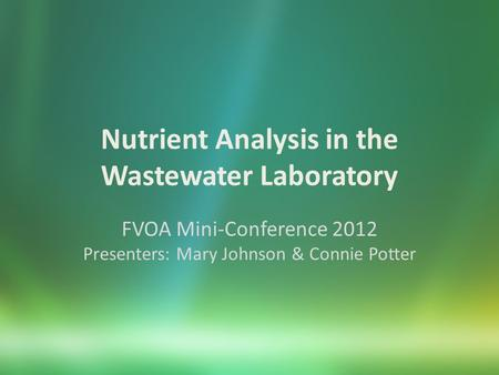 Nutrient Analysis in the Wastewater Laboratory FVOA Mini-Conference 2012 Presenters: Mary Johnson & Connie Potter.