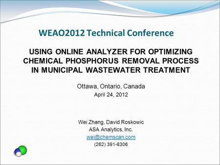 WEAO2012 Technical Conference USING ONLINE ANALYZER FOR OPTIMIZING CHEMICAL PHOSPHORUS REMOVAL PROCESS IN MUNICIPAL WASTEWATER TREATMENT Ottawa, Ontario,