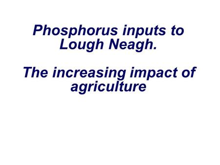 Phosphorus inputs to Lough Neagh. The increasing impact of agriculture.