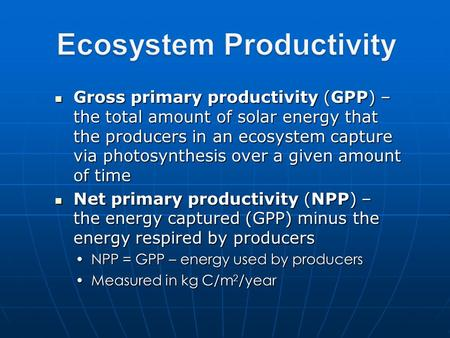 Gross primary productivity (GPP) – the total amount of solar energy that the producers in an ecosystem capture via photosynthesis over a given amount of.
