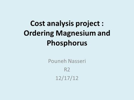 Cost analysis project : Ordering Magnesium and Phosphorus Pouneh Nasseri R2 12/17/12.