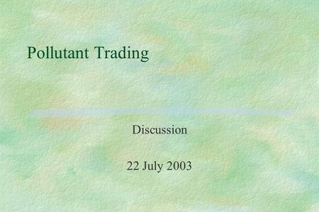 Pollutant Trading Discussion 22 July 2003. Why Allow Trading? §To make point sources pay §To lure nonpoint sources into doing pollution control so we.