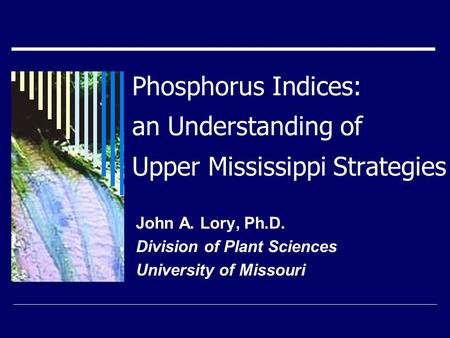 Phosphorus Indices: an Understanding of Upper Mississippi Strategies John A. Lory, Ph.D. Division of Plant Sciences University of Missouri.