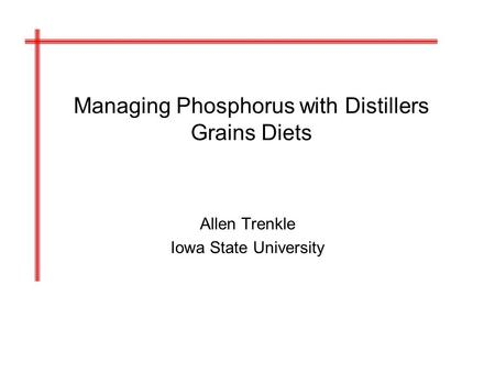 Managing Phosphorus with Distillers Grains Diets Allen Trenkle Iowa State University.