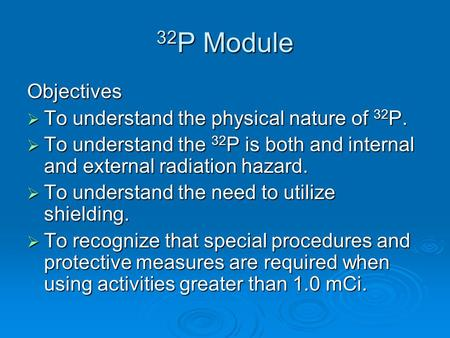 32 P Module Objectives  To understand the physical nature of 32 P.  To understand the 32 P is both and internal and external radiation hazard.  To understand.
