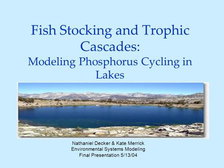 Fish Stocking and Trophic Cascades: Modeling Phosphorus Cycling in Lakes Nathaniel Decker & Kate Merrick Environmental Systems Modeling Final Presentation.