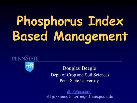 Phosphorus Index Based Management Douglas Beegle Dept. of Crop and Soil Sciences Penn State University