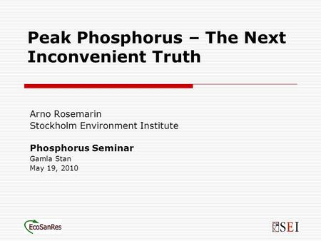 Peak Phosphorus – The Next Inconvenient Truth Arno Rosemarin Stockholm Environment Institute Phosphorus Seminar Gamla Stan May 19, 2010.