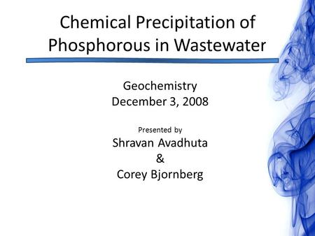 Chemical Precipitation of Phosphorous in Wastewater Geochemistry December 3, 2008 Presented by Shravan Avadhuta & Corey Bjornberg.