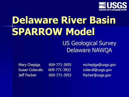 Delaware River Basin SPARROW Model Mary Chepiga 609-771-3955 Susan Colarullo 609-771-3922 Jeff Fischer 609-771-3953.