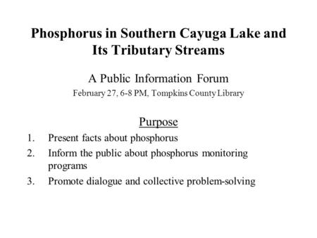 Phosphorus in Southern Cayuga Lake and Its Tributary Streams A Public Information Forum February 27, 6-8 PM, Tompkins County Library Purpose 1.Present.