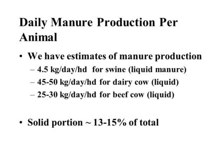 Daily Manure Production Per Animal We have estimates of manure production –4.5 kg/day/hd for swine (liquid manure) –45-50 kg/day/hd for dairy cow (liquid)