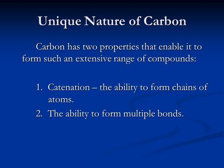 Unique Nature of Carbon Carbon has two properties that enable it to form such an extensive range of compounds: 1. Catenation – the ability to form chains.
