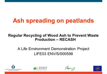 Ash spreading on peatlands Regular Recycling of Wood Ash to Prevent Waste Production – RECASH A Life Environment Demonstration Project LIFE03 ENV/S/000598.