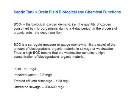 Septic Tank x Drain Field Biological and Chemical Functions BOD 5 = the biological oxygen demand, i.e., the quantity of oxygen consumed by microorganisms.