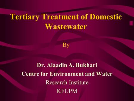 Dr. Alaadin A. Bukhari Centre for Environment and Water Research Institute KFUPM Tertiary Treatment of Domestic Wastewater By.