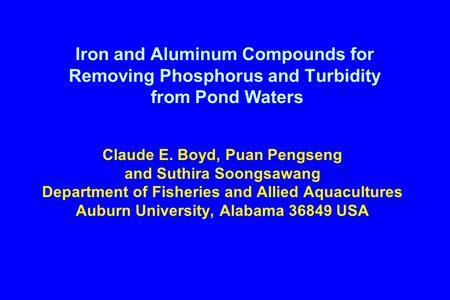 Iron and Aluminum Compounds for Removing Phosphorus and Turbidity from Pond Waters Claude E. Boyd, Puan Pengseng and Suthira Soongsawang Department of.